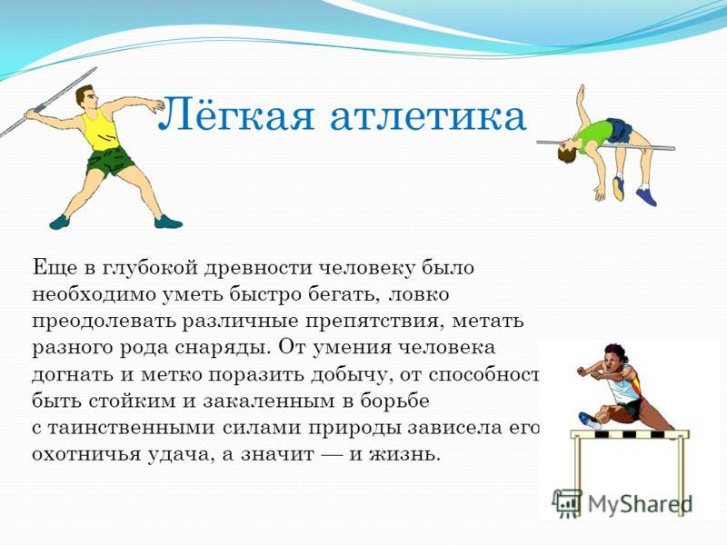 Лёгкая атлетика Еще в глубокой древности человеку было необходимо уметь быстро бегать, ловко преодолевать различные препятствия, метать разного рода снаряды. От умения человека догнать и метко поразить добычу, от способности быть стойким и закаленным