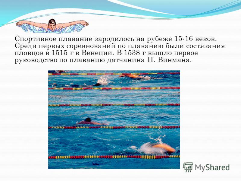 Спортивное плавание зародилось на рубеже 15-16 веков. Среди первых соревнований по плаванию были состязания пловцов в 1515 г в Венеции. В 1538 г вышло первое руководство по плаванию датчанина П. Винмана.