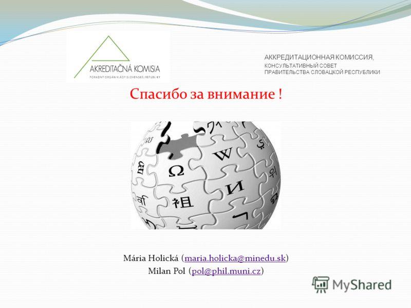 Спасибо за внимание ! Mária Holická (maria.holicka@minedu.sk)maria.holicka@minedu.sk Milan Pol (pol@phil.muni.cz)pol@phil.muni.cz АККРЕДИТАЦИОННАЯ КОМИССИЯ, КОНСУЛЬТАТИВНЫЙ СОВЕТ ПРАВИТЕЛЬСТВА СЛОВАЦКОЙ РЕСПУБЛИКИ