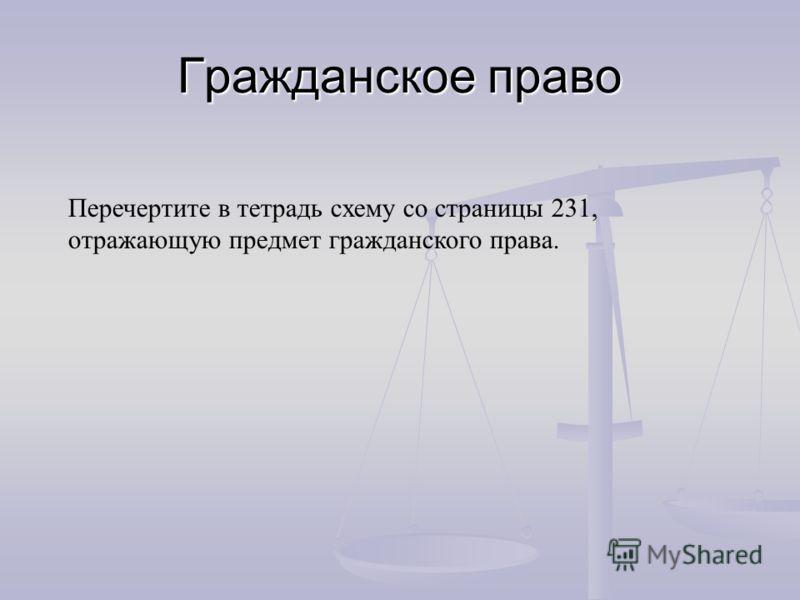 Гражданское право Перечертите в тетрадь схему со страницы 231, отражающую предмет гражданского права.