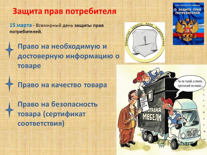 Защита прав потребителя 15 марта - Всемирный день защиты прав потребителей. Право на необходимую и достоверную информацию о товаре Право на качество товара Право на безопасность товара (сертификат соответствия)