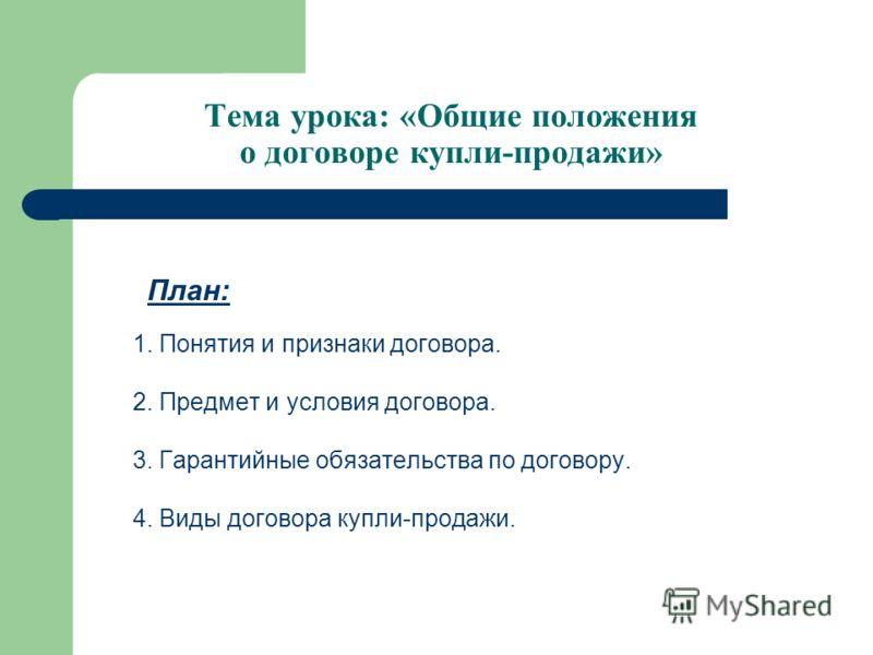 Тема урока: «Общие положения о договоре купли-продажи» План: 1. Понятия и признаки договора. 2. Предмет и условия договора. 3. Гарантийные обязательства по договору. 4. Виды договора купли-продажи.