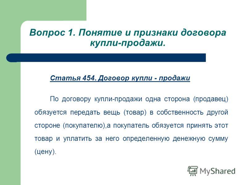 Вопрос 1. Понятие и признаки договора купли-продажи. Статья 454. Договор купли - продажи По договору купли-продажи одна сторона (продавец) обязуется передать вещь (товар) в собственность другой стороне (покупателю),а покупатель обязуется принять этот