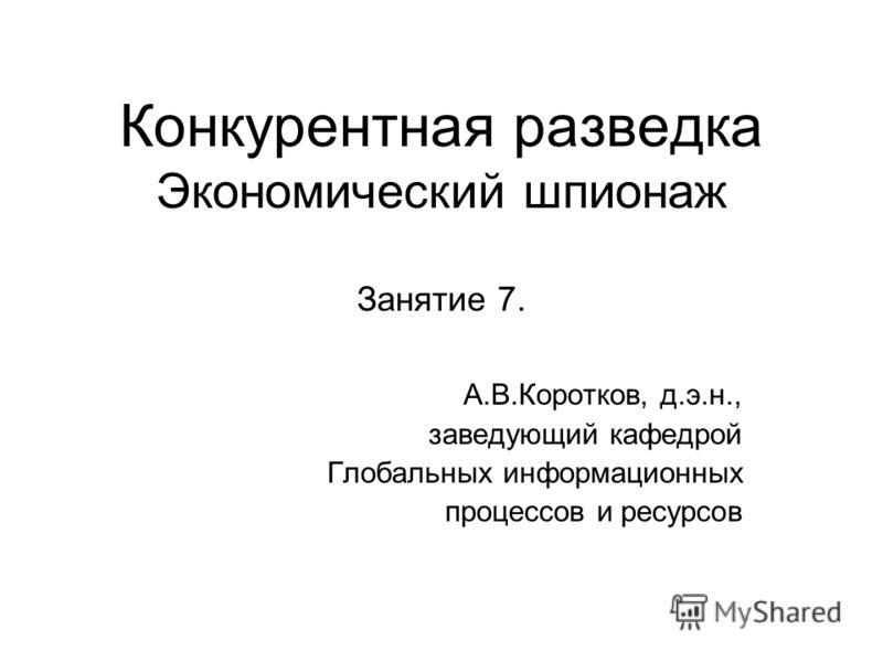 Конкурентная разведка Экономический шпионаж Занятие 7. А.В.Коротков, д.э.н., заведующий кафедрой Глобальных информационных процессов и ресурсов