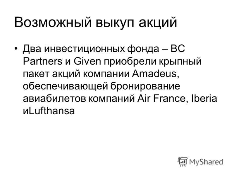 Возможный выкуп акций Два инвестиционных фонда – BC Partners и Given приобрели крыпный пакет акций компании Amadeus, обеспечивающей бронирование авиабилетов компаний Air France, Iberia иLufthansa