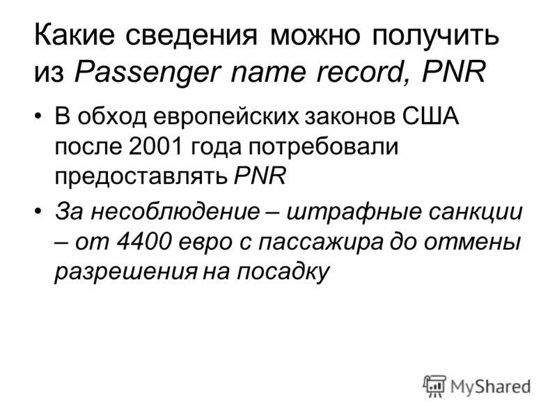 Какие сведения можно получить из Passenger name record, PNR В обход европейских законов США после 2001 года потребовали предоставлять PNR За несоблюдение – штрафные санкции – от 4400 евро с пассажира до отмены разрешения на посадку