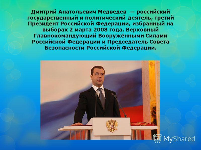 Дмитрий Анатольевич Медведев российский государственный и политический деятель, третий Президент Российской Федерации, избранный на выборах 2 марта 2008 года. Верховный Главнокомандующий Вооружёнными Силами Российской Федерации и Председатель Совета