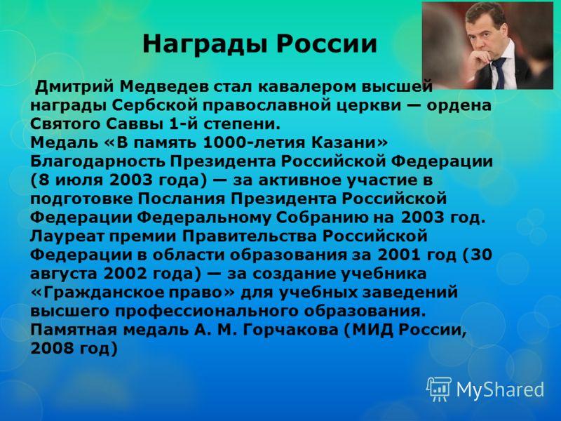 Награды России Дмитрий Медведев стал кавалером высшей награды Сербской православной церкви ордена Святого Саввы 1-й степени. Медаль «В память 1000-летия Казани» Благодарность Президента Российской Федерации (8 июля 2003 года) за активное участие в по