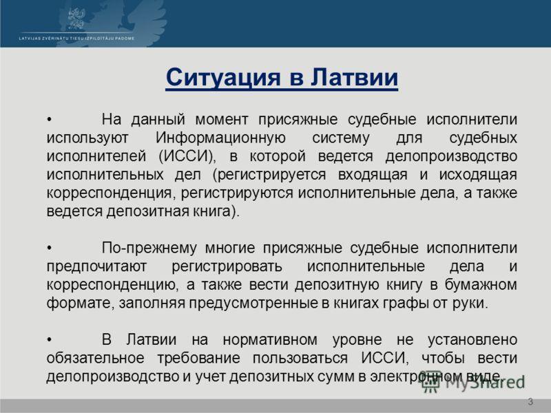 Ситуация в Латвии На данный момент присяжные судебные исполнители используют Информационную систему для судебных исполнителей (ИССИ), в которой ведется делопроизводство исполнительных дел (регистрируется входящая и исходящая корреспонденция, регистри