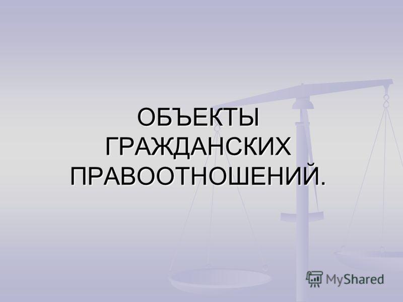 ОБЪЕКТЫ ГРАЖДАНСКИХ ПРАВООТНОШЕНИЙ.