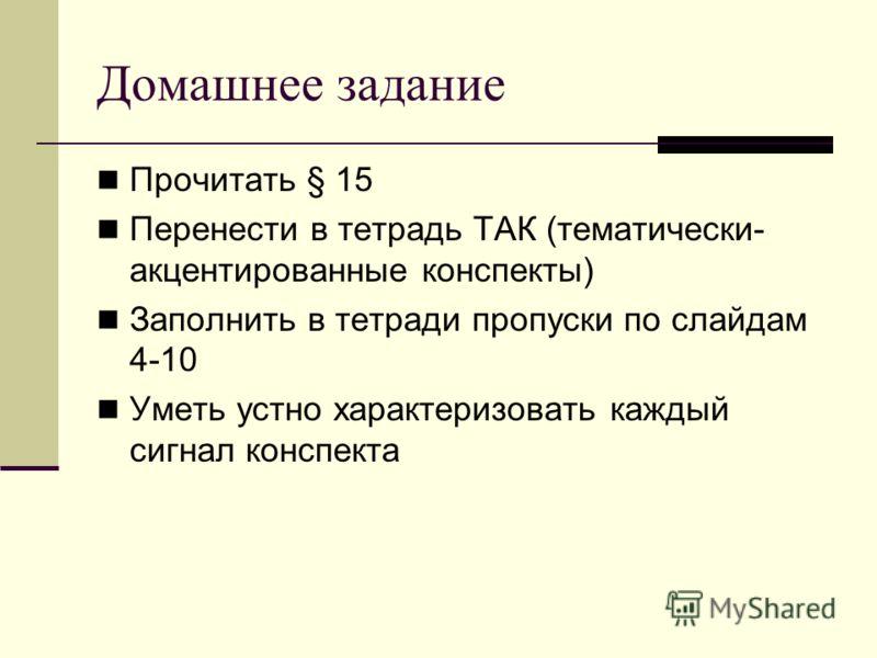 Домашнее задание Прочитать § 15 Перенести в тетрадь ТАК (тематически- акцентированные конспекты) Заполнить в тетради пропуски по слайдам 4-10 Уметь устно характеризовать каждый сигнал конспекта