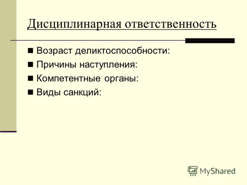 Дисциплинарная ответственность Возраст деликтоспособности: Причины наступления: Компетентные органы: Виды санкций: