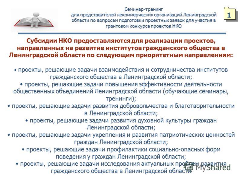 Семинар-тренинг для представителей некоммерческих организаций Ленинградской области по вопросам подготовки проектных заявок для участия в грантовом конкурсе проектов НКО Субсидии НКО предоставляются для реализации проектов, направленных на развитие и