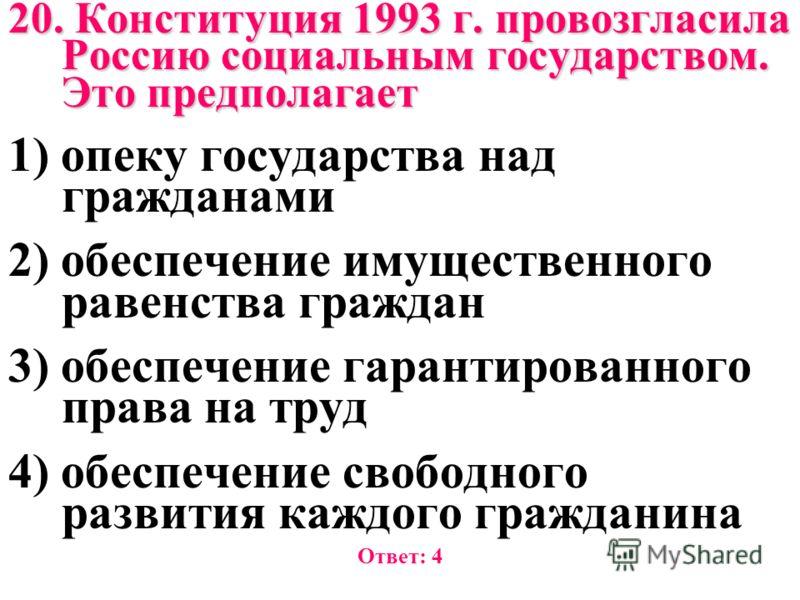 20. Конституция 1993 г. провозгласила Россию социальным государством. Это предполагает 1) опеку государства над гражданами 2) обеспечение имущественного равенства граждан 3) обеспечение гарантированного права на труд 4) обеспечение свободного развити