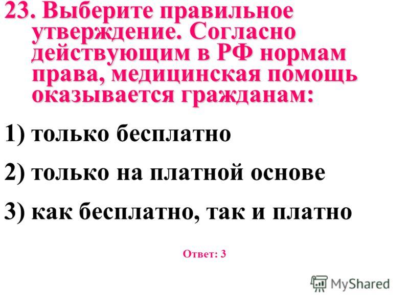 23. Выберите правильное утверждение. Согласно действующим в РФ нормам права, медицинская помощь оказывается гражданам: 1) только бесплатно 2) только на платной основе 3) как бесплатно, так и платно Ответ: 3