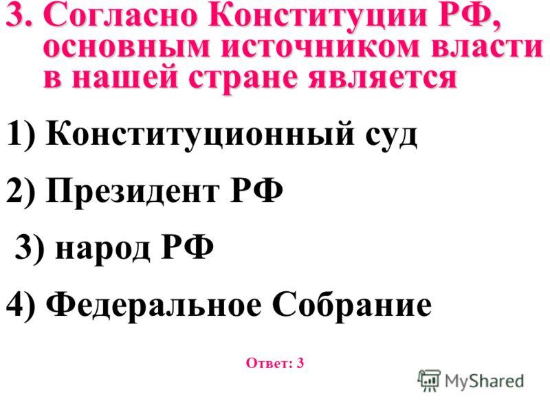 3. Согласно Конституции РФ, основным источником власти в нашей стране является 1) Конституционный суд 2) Президент РФ 3) народ РФ 4) Федеральное Собрание Ответ: 3
