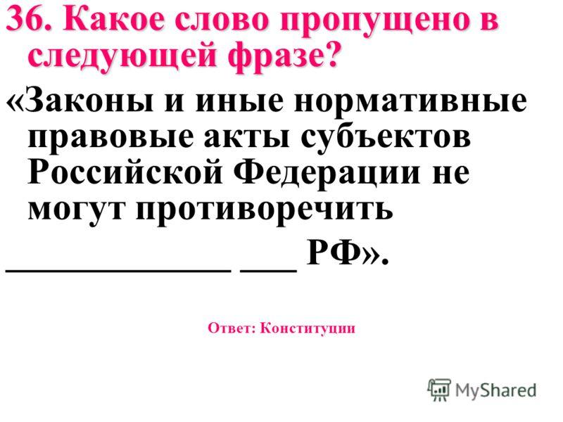 36. Какое слово пропущено в следующей фразе? «Законы и иные нормативные правовые акты субъектов Российской Федерации не могут противоречить ____________ ___ РФ». Ответ: Конституции