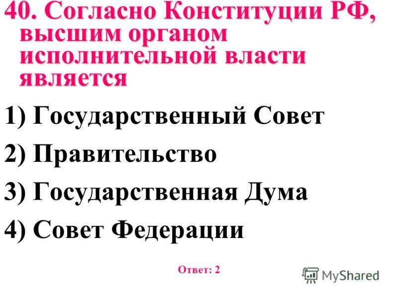 40. Согласно Конституции РФ, высшим органом исполнительной власти является 1) Государственный Совет 2) Правительство 3) Государственная Дума 4) Совет Федерации Ответ: 2