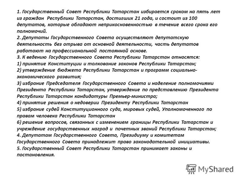 1. Государственный Совет Республики Татарстан избирается сроком на пять лет из граждан Республики Татарстан, достигших 21 года, и состоит из 100 депутатов, которые обладают неприкосновенностью в течение всего срока его полномочий. 2. Депутаты Государ