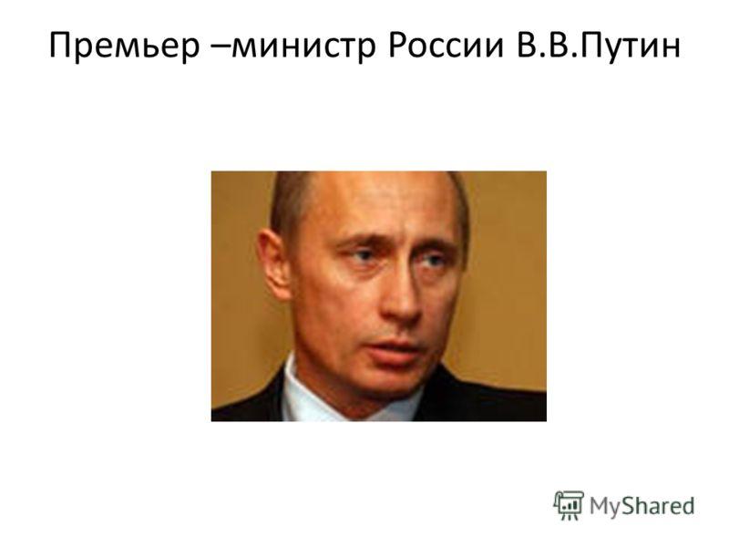 Премьер –министр России В.В.Путин