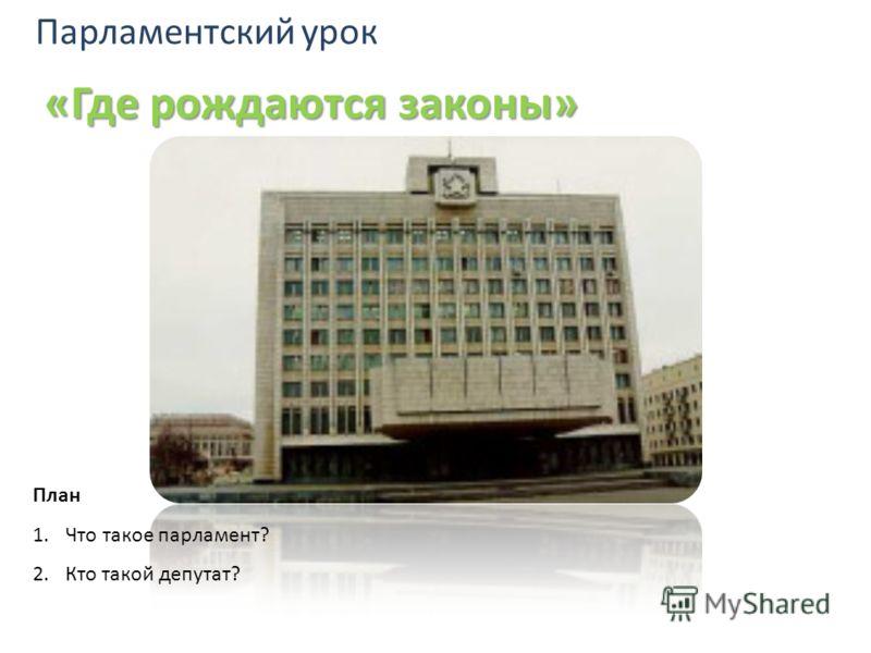 Парламентский урок «Где рождаются законы» План 1.Что такое парламент? 2.Кто такой депутат?