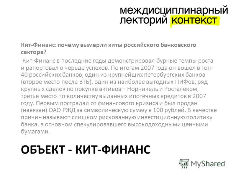 ОБЪЕКТ - КИТ-ФИНАНС Кит-Финанс: почему вымерли киты российского банковского сектора? Кит-Финанс в последние годы демонстрировал бурные темпы роста и рапортовал о череде успехов. По итогам 2007 года он вошел в топ- 40 российских банков, один из крупне