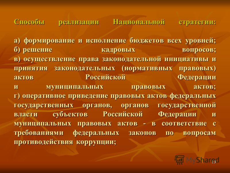 13 Способы реализации Национальной стратегии: а) формирование и исполнение бюджетов всех уровней; б) решение кадровых вопросов; в) осуществление права законодательной инициативы и принятия законодательных (нормативных правовых) актов Российской Федер