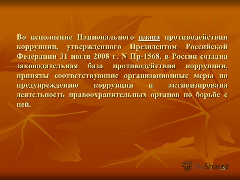 19 Во исполнение Национального плана противодействия коррупции, утвержденного Президентом Российской Федерации 31 июля 2008 г. N Пр-1568, в России создана законодательная база противодействия коррупции, приняты соответствующие организационные меры по