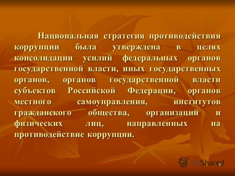4 Национальная стратегия противодействия коррупции была утверждена в целях консолидации усилий федеральных органов государственной власти, иных государственных органов, органов государственной власти субъектов Российской Федерации, органов местного с