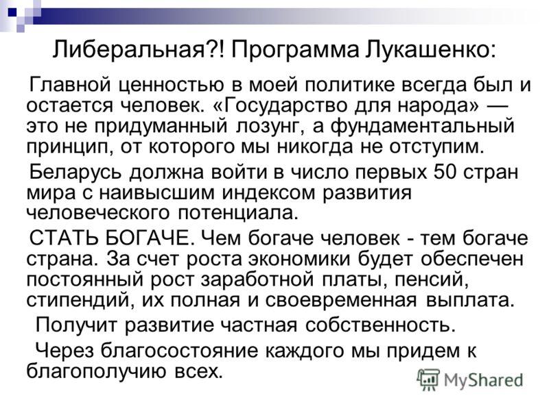 Либеральная?! Программа Лукашенко: Главной ценностью в моей политике всегда был и остается человек. «Государство для народа» это не придуманный лозунг, а фундаментальный принцип, от которого мы никогда не отступим. Беларусь должна войти в число первы