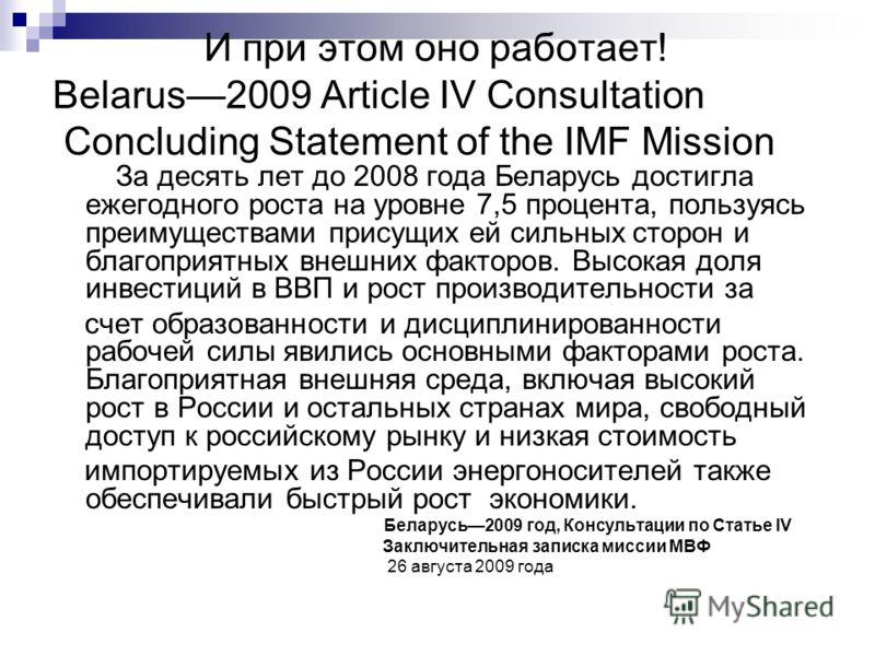 И при этом оно работает! Belarus2009 Article IV Consultation Concluding Statement of the IMF Mission За десять лет до 2008 года Беларусь достигла ежегодного роста на уровне 7,5 процента, пользуясь преимуществами присущих ей сильных сторон и благоприя