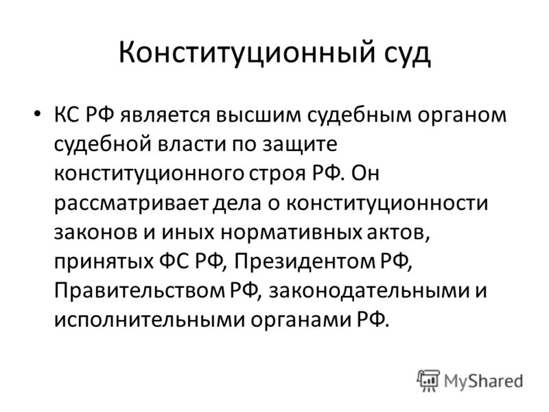 Конституционный суд КС РФ является высшим судебным органом судебной власти по защите конституционного строя РФ. Он рассматривает дела о конституционности законов и иных нормативных актов, принятых ФС РФ, Президентом РФ, Правительством РФ, законодател