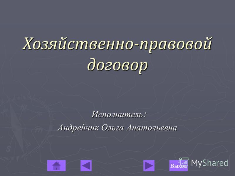 ВыходХозяйственно-правовой договор Исполнитель: Андрейчик Ольга Анатольевна