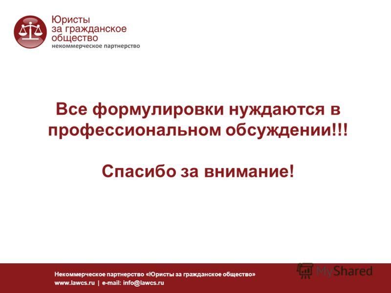 Все формулировки нуждаются в профессиональном обсуждении!!! Спасибо за внимание! Некоммерческое партнерство «Юристы за гражданское общество» www.lawcs.ru | e-mail: info@lawcs.ru