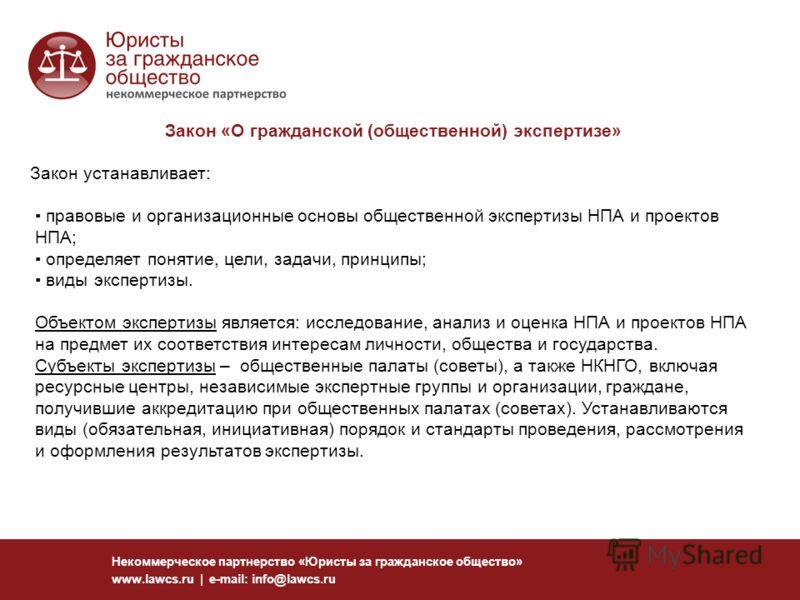 Некоммерческое партнерство «Юристы за гражданское общество» www.lawcs.ru | e-mail: info@lawcs.ru Закон «О гражданской (общественной) экспертизе» Закон устанавливает: правовые и организационные основы общественной экспертизы НПА и проектов НПА; опреде