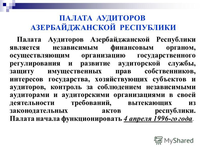 Палата Аудиторов Азербайджанской Республики является независимым финансовым органом, осуществляющим организацию государственного регулирования и развитие аудиторской службы, защиту имущественных прав собственников, интересов государства, хозяйствующи