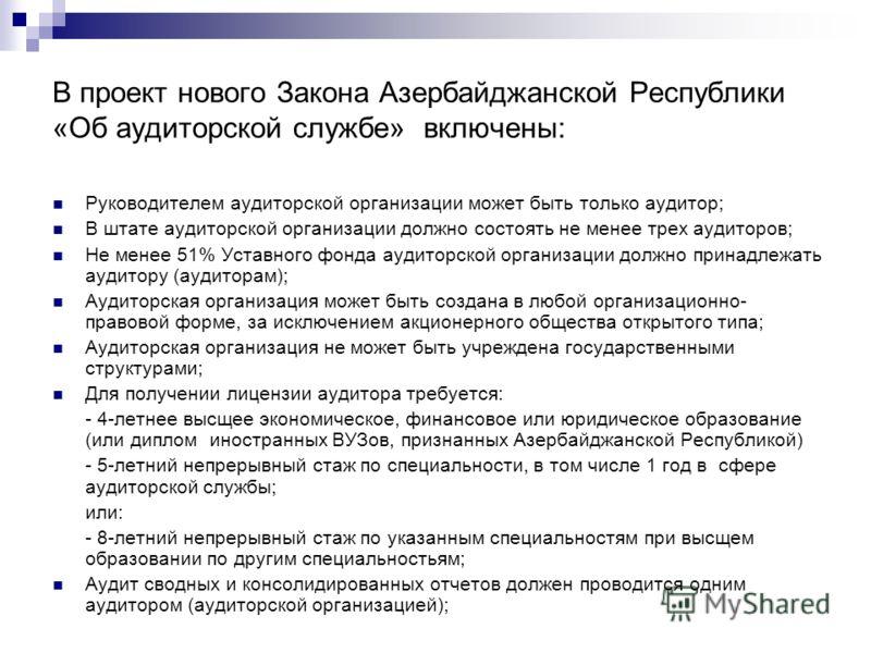 В проект нового Закона Азербайджанской Республики «Об аудиторской службе» включены: Руководителем аудиторской организации может быть только аудитор; В штате аудиторской организации должно состоять не менее трех аудиторов; Не менее 51% Уставного фонда