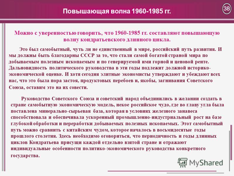 Повышающая волна 1960-1985 гг. 38 Это был самобытный, чуть ли не единственный в мире, российский путь развития. И мы должны быть благодарны СССР за то, что стали самой богатой страной мира по добываемым полезным ископаемым и по генерируемой ими горно