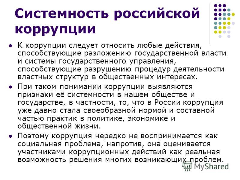 Системность российской коррупции К коррупции следует относить любые действия, способствующие разложению государственной власти и системы государственного управления, способствующие разрушению процедур деятельности властных структур в общественных инт