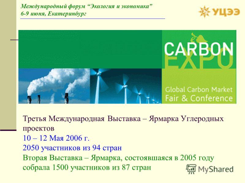 Третья Международная Выставка – Ярмарка Углеродных проектов 10 – 12 Мая 2006 г. 2050 участников из 94 стран Вторая Выставка – Ярмарка, состоявшаяся в 2005 году собрала 1500 участников из 87 стран Международный форум Экология и экономика 6-9 июня, Ека