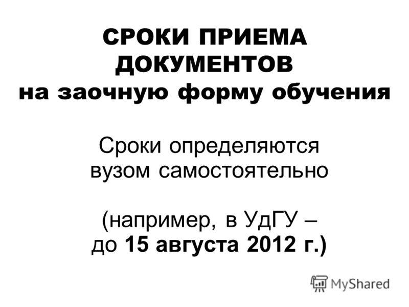 СРОКИ ПРИЕМА ДОКУМЕНТОВ на заочную форму обучения Сроки определяются вузом самостоятельно (например, в УдГУ – до 15 августа 2012 г.)