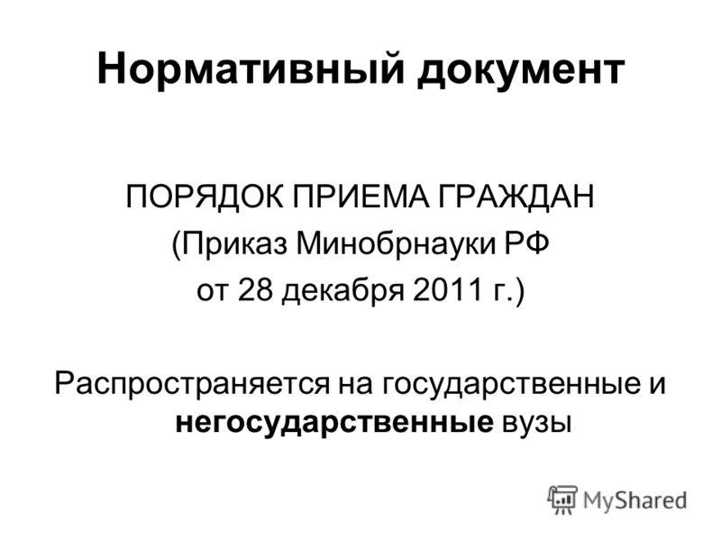 Нормативный документ ПОРЯДОК ПРИЕМА ГРАЖДАН (Приказ Минобрнауки РФ от 28 декабря 2011 г.) Распространяется на государственные и негосударственные вузы