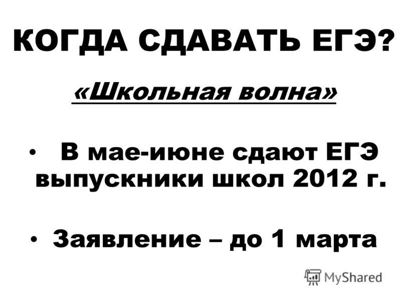 КОГДА СДАВАТЬ ЕГЭ? «Школьная волна» В мае-июне сдают ЕГЭ выпускники школ 2012 г. Заявление – до 1 марта