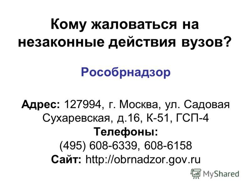 Кому жаловаться на незаконные действия вузов? Рособрнадзор Адрес: 127994, г. Москва, ул. Садовая Сухаревская, д.16, К-51, ГСП-4 Телефоны: (495) 608-6339, 608-6158 Сайт: http://obrnadzor.gov.ru 1.Прокуратура РФ