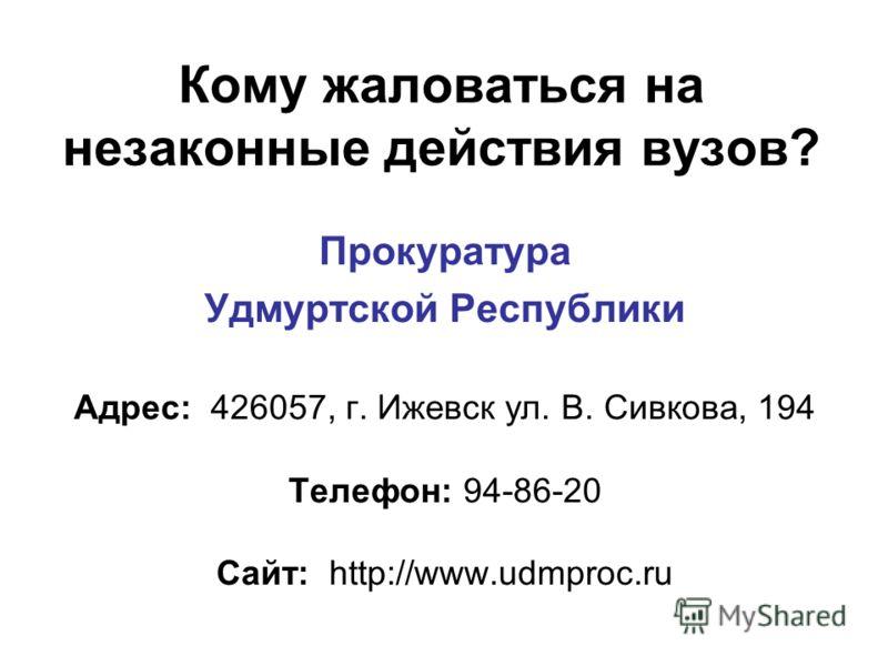 Кому жаловаться на незаконные действия вузов? Прокуратура Удмуртской Республики Адрес: 426057, г. Ижевск ул. В. Сивкова, 194 Телефон: 94-86-20 Сайт: http://www.udmproc.ru