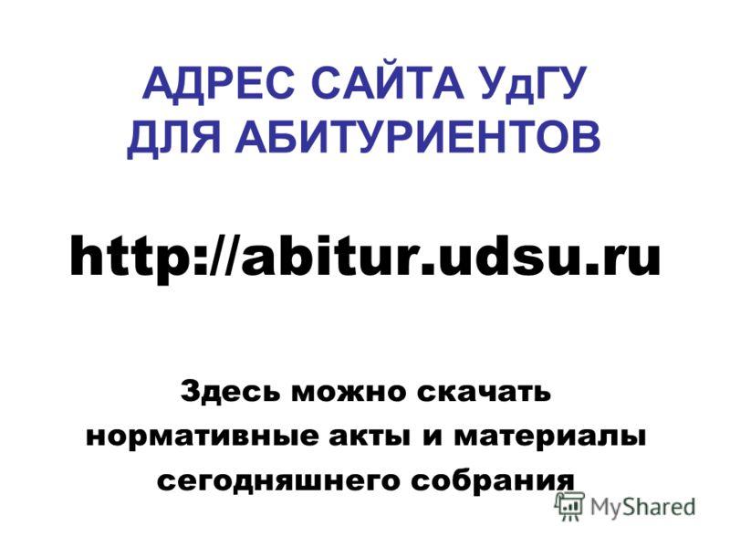 АДРЕС САЙТА УдГУ ДЛЯ АБИТУРИЕНТОВ http://abitur.udsu.ru Здесь можно скачать нормативные акты и материалы сегодняшнего собрания