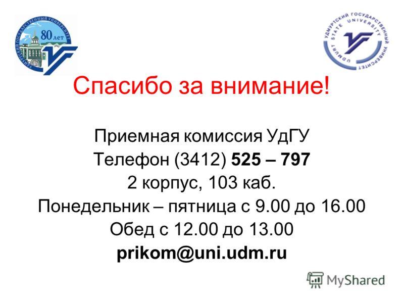 Спасибо за внимание! Приемная комиссия УдГУ Телефон (3412) 525 – 797 2 корпус, 103 каб. Понедельник – пятница с 9.00 до 16.00 Обед с 12.00 до 13.00 prikom@uni.udm.ru