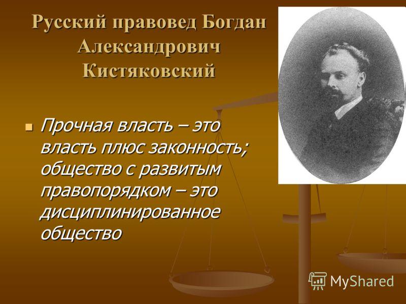 Русский правовед Богдан Александрович Кистяковский Прочная власть – это власть плюс законность; общество с развитым правопорядком – это дисциплинированное общество Прочная власть – это власть плюс законность; общество с развитым правопорядком – это д
