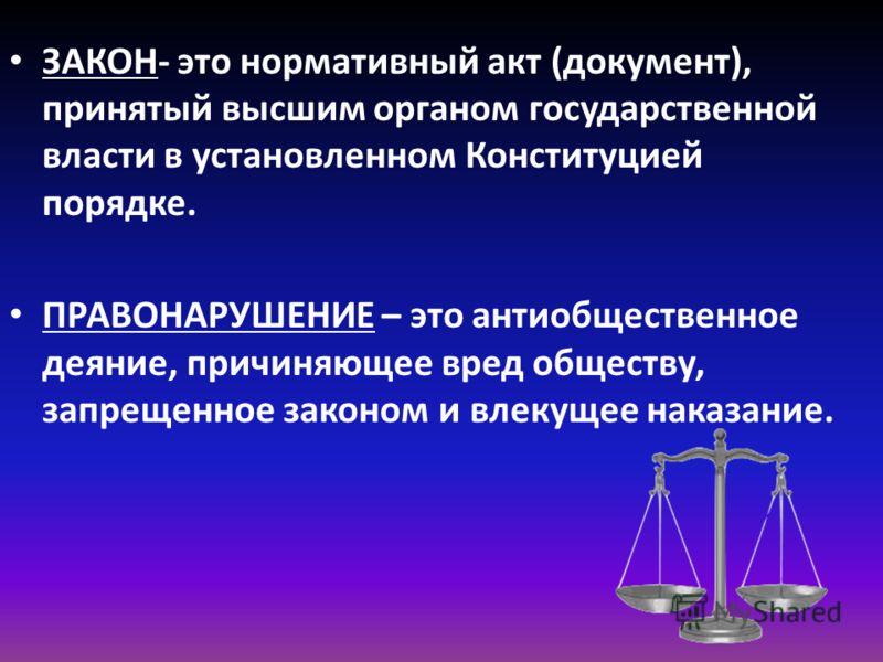 ЗАКОН- это нормативный акт (документ), принятый высшим органом государственной власти в установленном Конституцией порядке. ПРАВОНАРУШЕНИЕ – это антиобщественное деяние, причиняющее вред обществу, запрещенное законом и влекущее наказание.