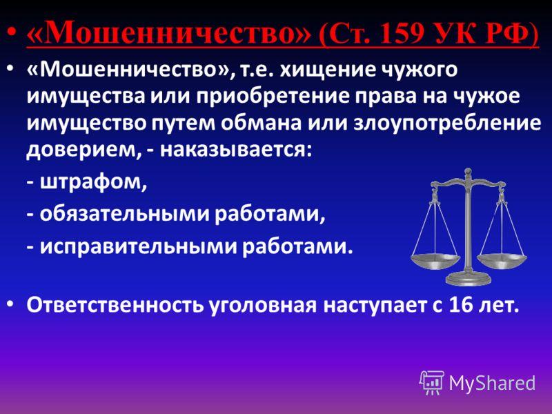 «Мошенничество» (Ст. 159 УК РФ) «Мошенничество», т.е. хищение чужого имущества или приобретение права на чужое имущество путем обмана или злоупотребление доверием, - наказывается: - штрафом, - обязательными работами, - исправительными работами. Ответ